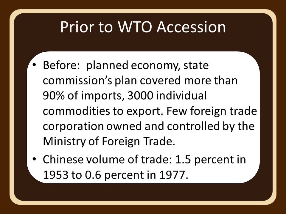 Prior to WTO Accession Before: planned economy, state commission's plan covered more than 90% of imports, 3000 individual commodities to export.