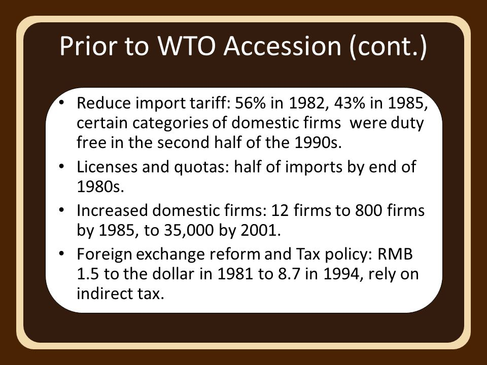 Prior to WTO Accession (cont.) Reduce import tariff: 56% in 1982, 43% in 1985, certain categories of domestic firms were duty free in the second half of the 1990s.