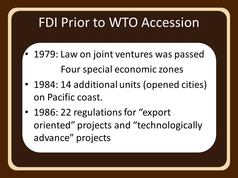FDI Prior to WTO Accession 1979: Law on joint ventures was passed Four special economic zones 1984: 14 additional units (opened cities) on Pacific coast.