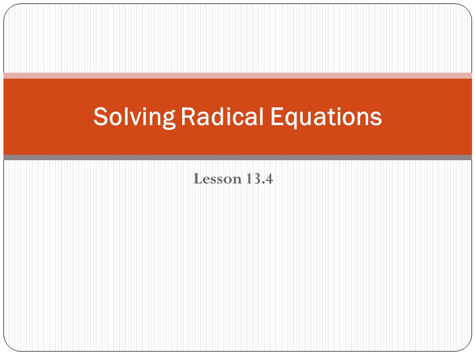 Lesson 13.4 Solving Radical Equations