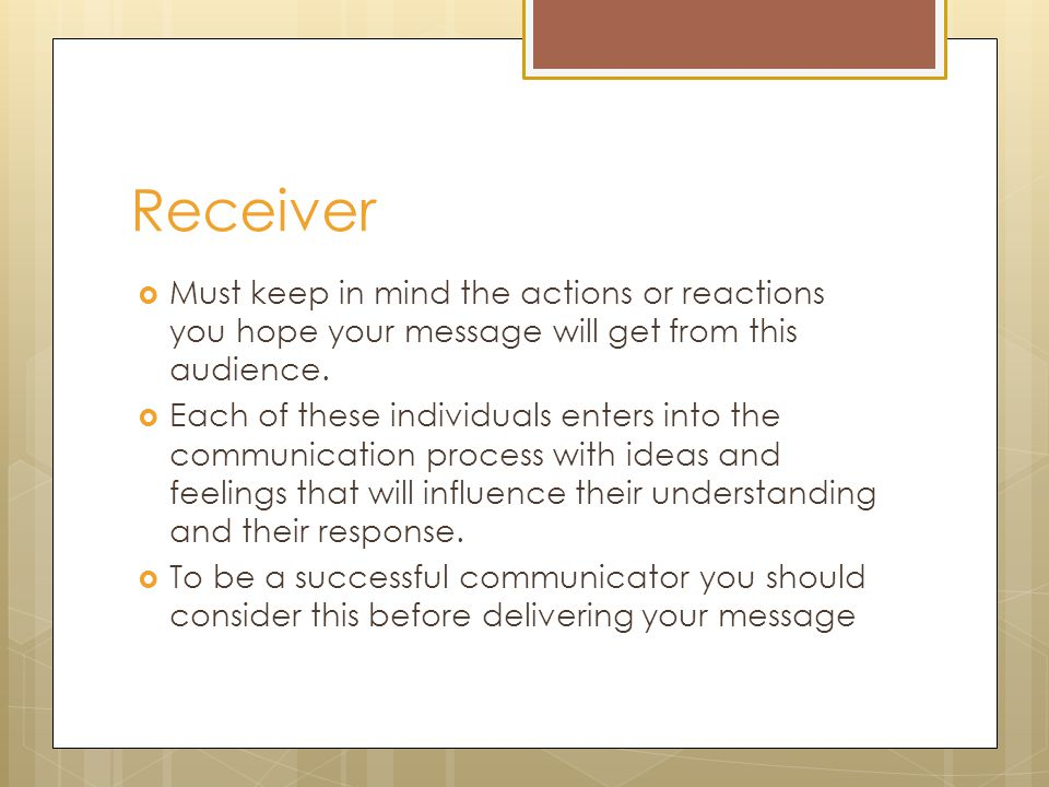 Receiver  Must keep in mind the actions or reactions you hope your message will get from this audience.
