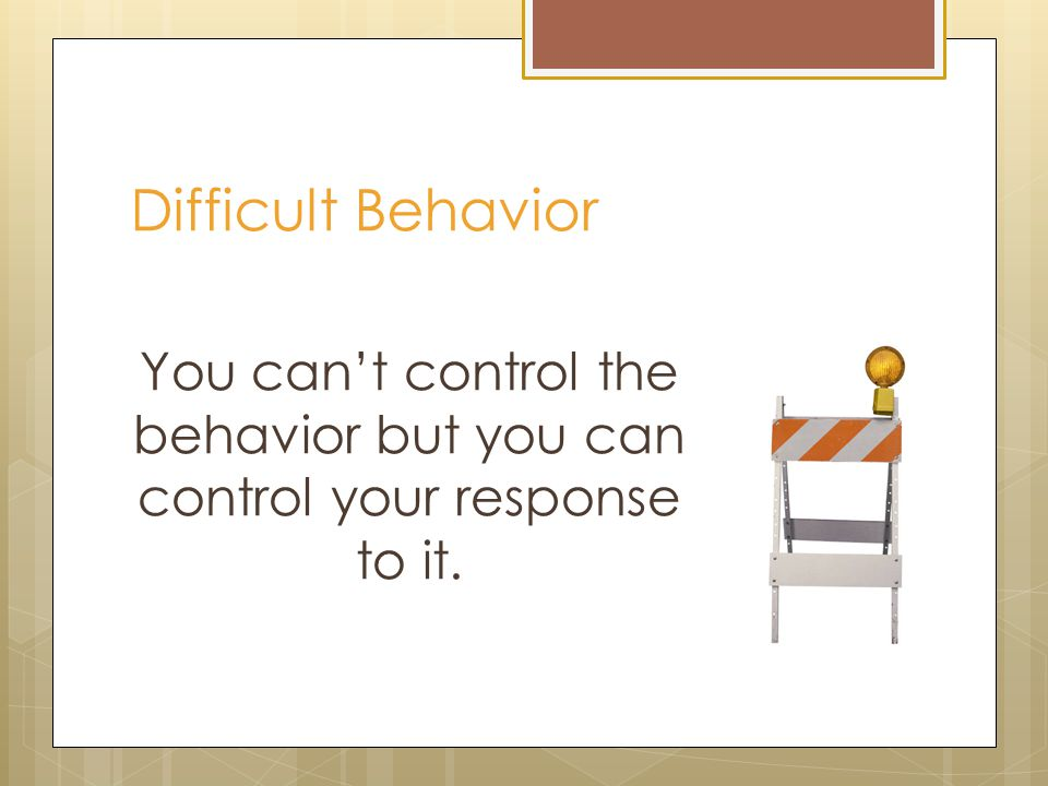 Difficult Behavior You can't control the behavior but you can control your response to it.