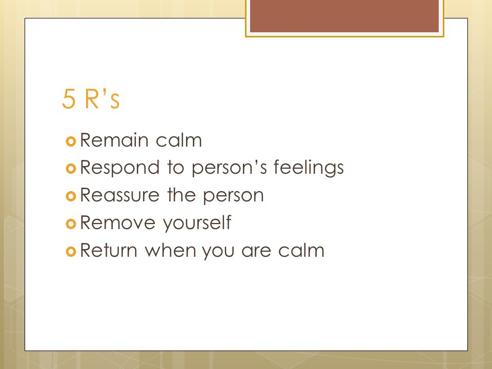 5 R's  Remain calm  Respond to person's feelings  Reassure the person  Remove yourself  Return when you are calm