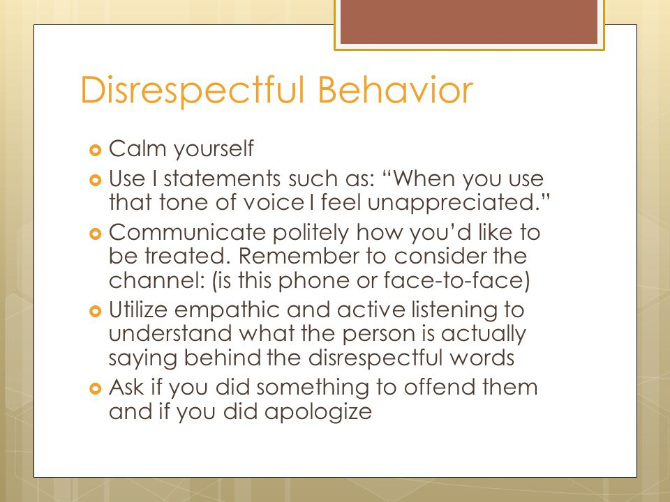 Disrespectful Behavior  Calm yourself  Use I statements such as: When you use that tone of voice I feel unappreciated.  Communicate politely how you'd like to be treated.