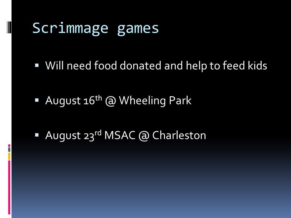 Scrimmage games  Will need food donated and help to feed kids  August 16 Wheeling Park  August 23 rd Charleston