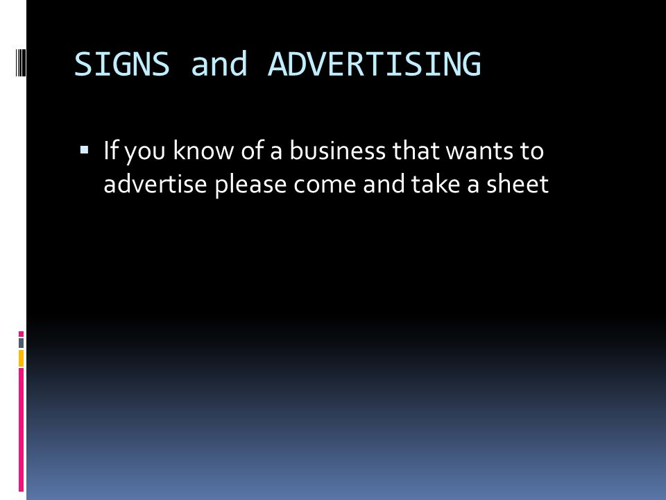 SIGNS and ADVERTISING  If you know of a business that wants to advertise please come and take a sheet