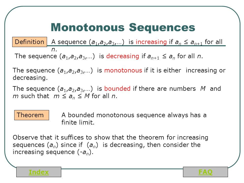 Index FAQ Monotonous Sequences Definition The sequence (a 1,a 2,a 3,…) is decreasing if a n+1 ≤ a n for all n.