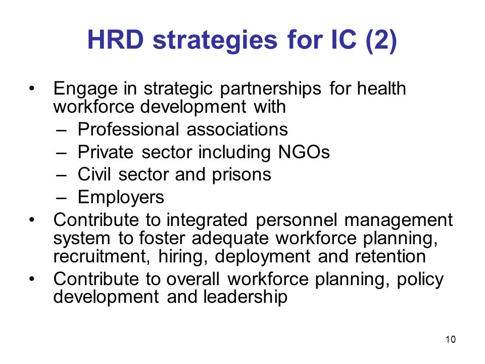 Engage in strategic partnerships for health workforce development with –Professional associations –Private sector including NGOs –Civil sector and prisons –Employers Contribute to integrated personnel management system to foster adequate workforce planning, recruitment, hiring, deployment and retention Contribute to overall workforce planning, policy development and leadership HRD strategies for IC (2) 10