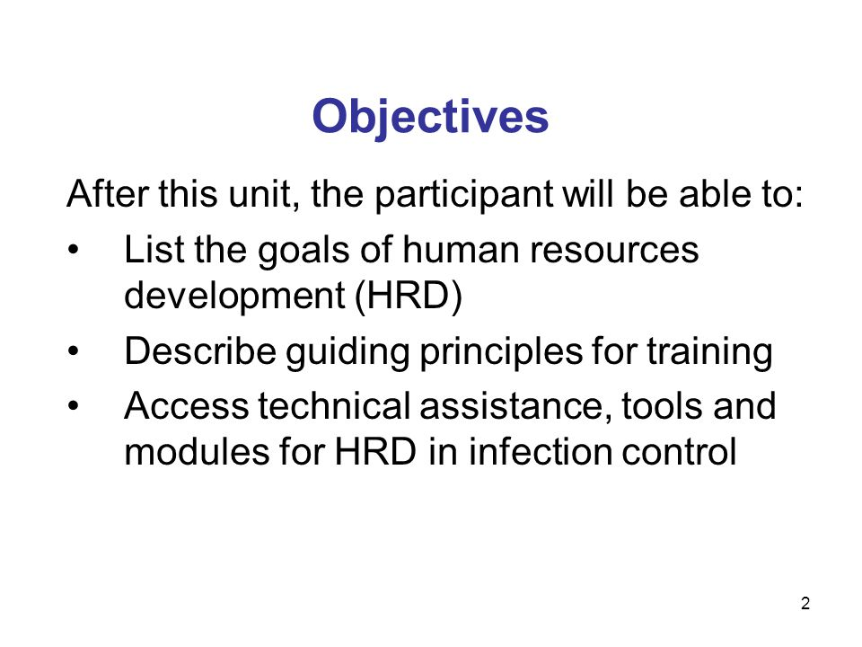 Objectives After this unit, the participant will be able to: List the goals of human resources development (HRD) Describe guiding principles for training Access technical assistance, tools and modules for HRD in infection control 2