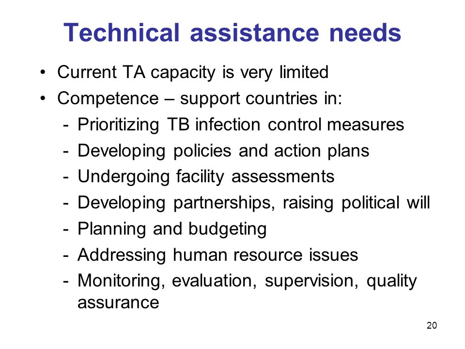 Current TA capacity is very limited Competence – support countries in: -Prioritizing TB infection control measures -Developing policies and action plans -Undergoing facility assessments -Developing partnerships, raising political will -Planning and budgeting -Addressing human resource issues -Monitoring, evaluation, supervision, quality assurance Technical assistance needs 20