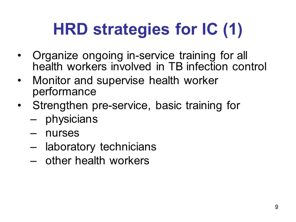 Organize ongoing in-service training for all health workers involved in TB infection control Monitor and supervise health worker performance Strengthen pre-service, basic training for –physicians –nurses –laboratory technicians –other health workers HRD strategies for IC (1) 9