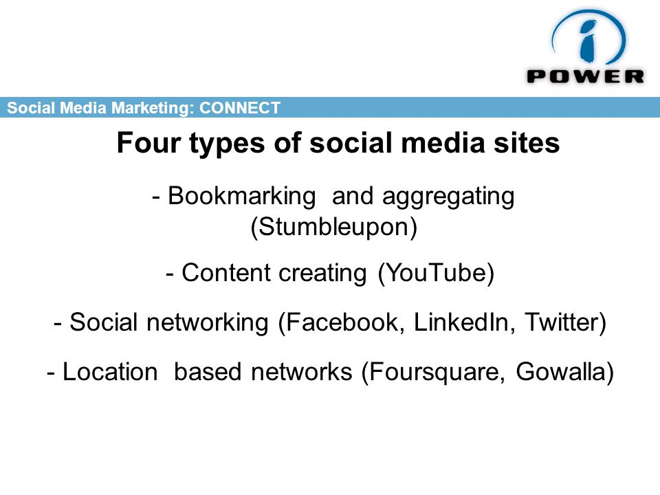 Social Media Marketing: CONNECT Four types of social media sites - Bookmarking and aggregating (Stumbleupon) - Content creating (YouTube) - Social networking (Facebook, LinkedIn, Twitter) - Location based networks (Foursquare, Gowalla)