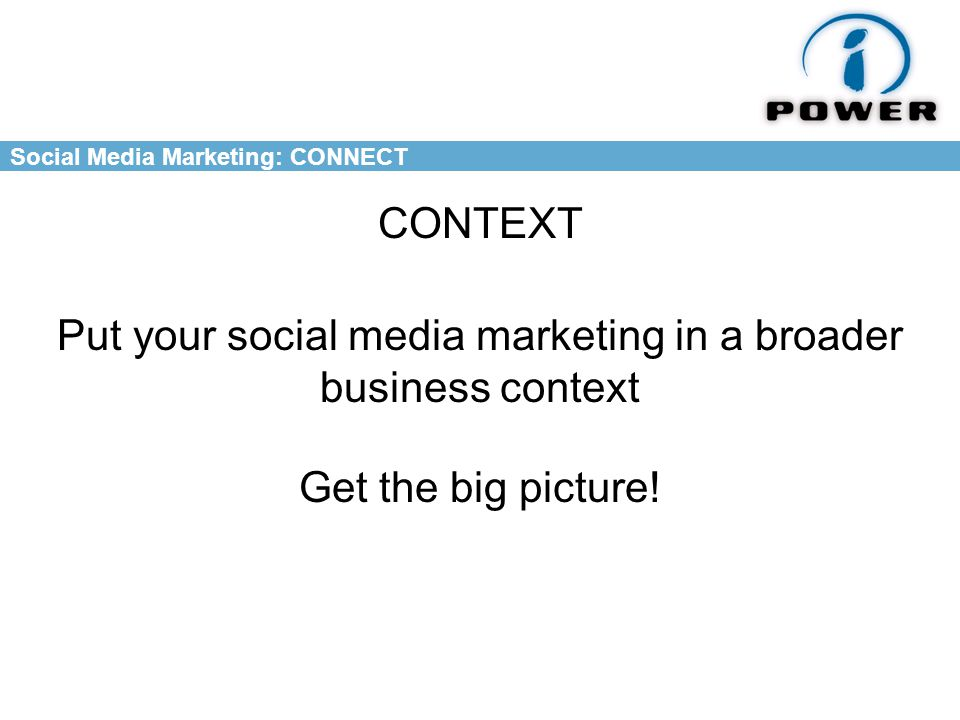 Social Media Marketing: CONNECT CONTEXT Put your social media marketing in a broader business context Get the big picture!