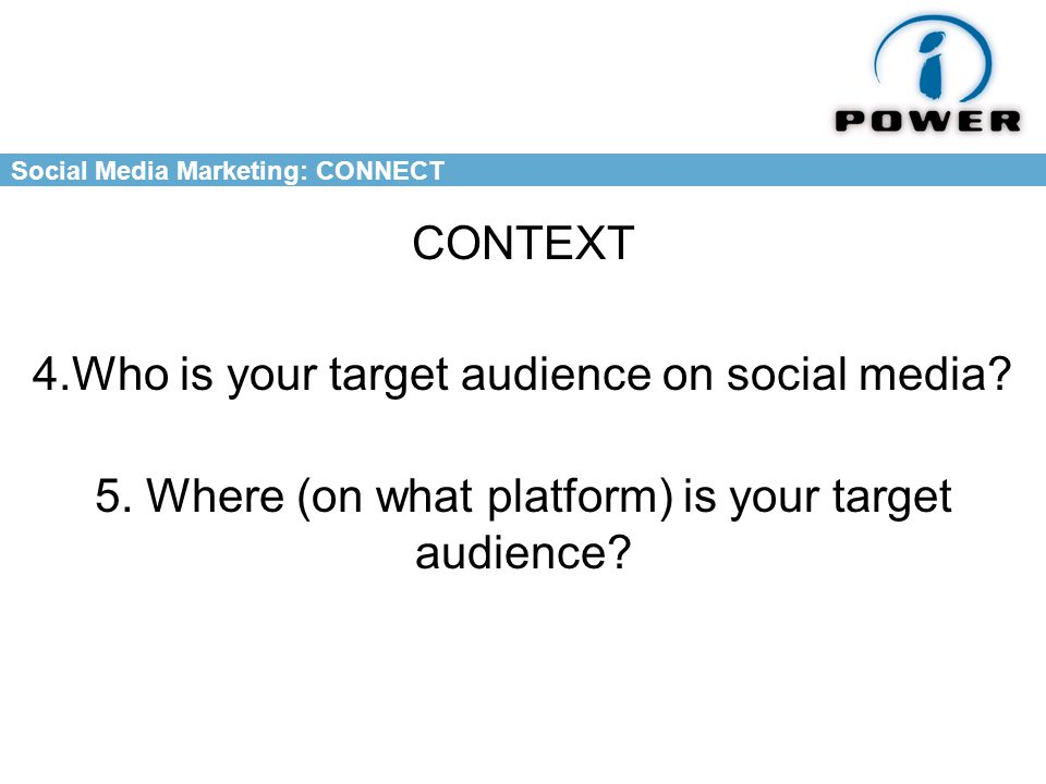 Social Media Marketing: CONNECT 5. Where (on what platform) is your target audience.