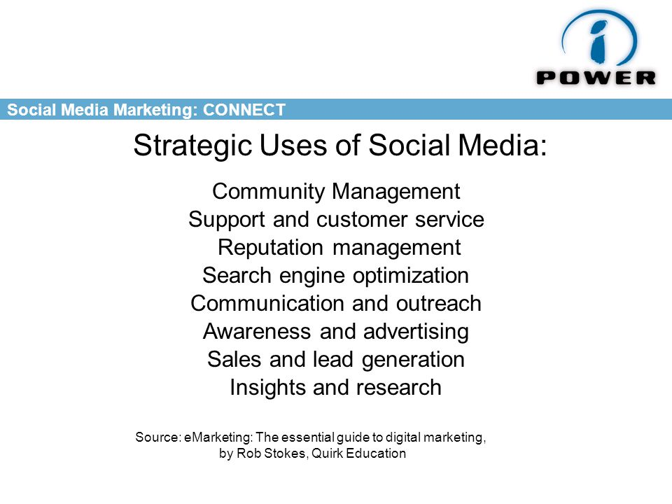 Social Media Marketing: CONNECT Strategic Uses of Social Media: Community Management Support and customer service Reputation management Communication and outreach Search engine optimization Awareness and advertising Insights and research Sales and lead generation Source: eMarketing: The essential guide to digital marketing, by Rob Stokes, Quirk Education