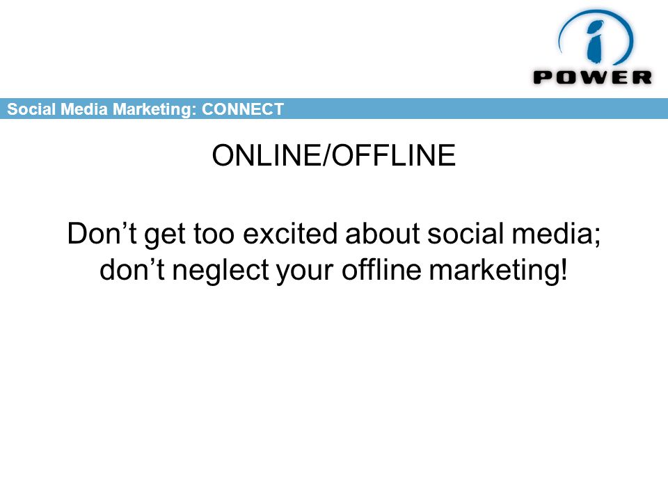 Social Media Marketing: CONNECT ONLINE/OFFLINE Don't get too excited about social media; don't neglect your offline marketing!