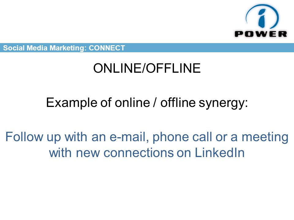 Social Media Marketing: CONNECT ONLINE/OFFLINE Example of online / offline synergy: Follow up with an  , phone call or a meeting with new connections on LinkedIn