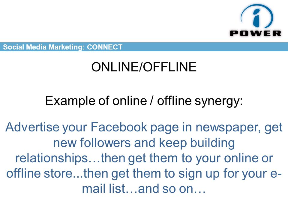 Social Media Marketing: CONNECT ONLINE/OFFLINE Example of online / offline synergy: Advertise your Facebook page in newspaper, get new followers and keep building relationships…then get them to your online or offline store...then get them to sign up for your e- mail list…and so on…