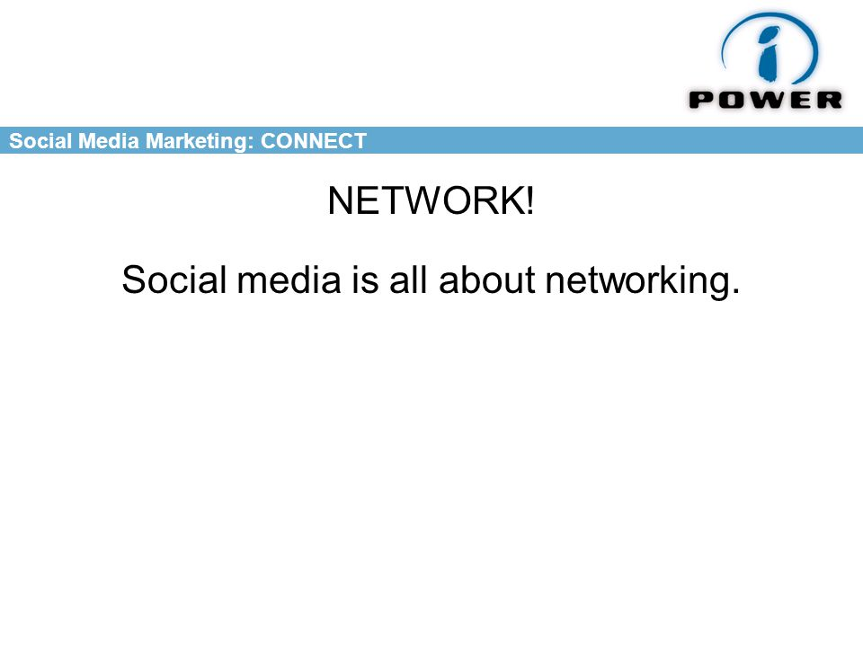 Social Media Marketing: CONNECT NETWORK! Social media is all about networking.