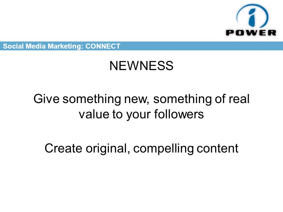 Social Media Marketing: CONNECT NEWNESS Give something new, something of real value to your followers Create original, compelling content