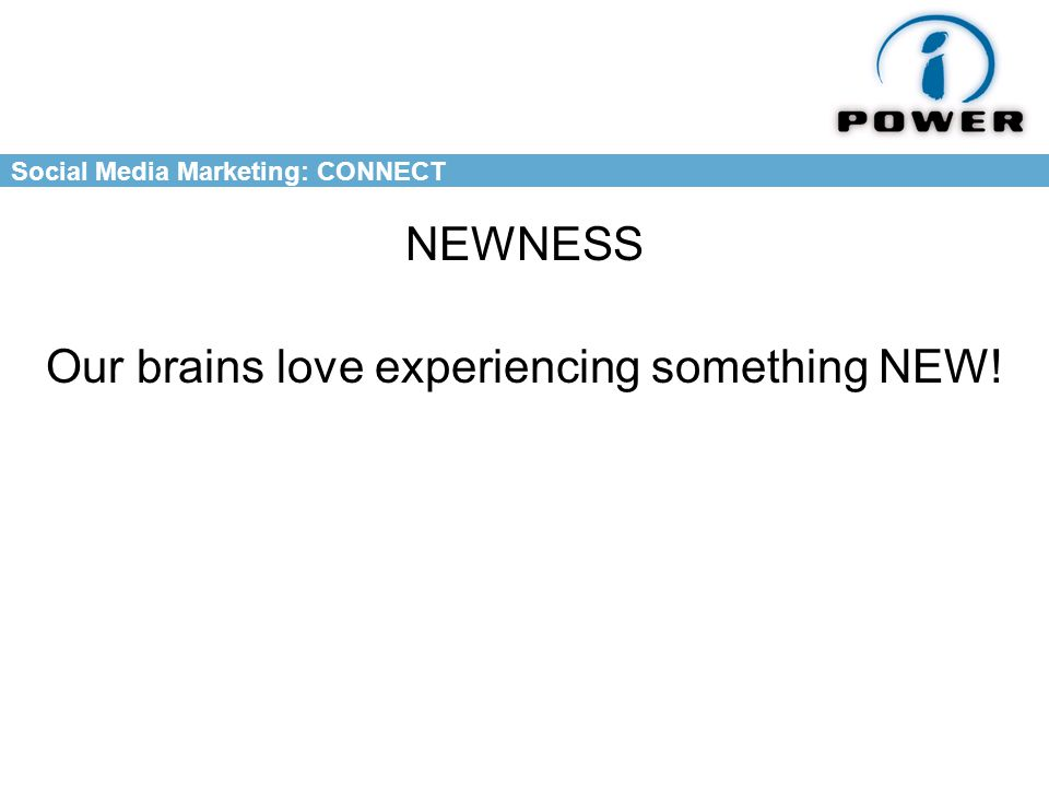 Social Media Marketing: CONNECT NEWNESS Our brains love experiencing something NEW!