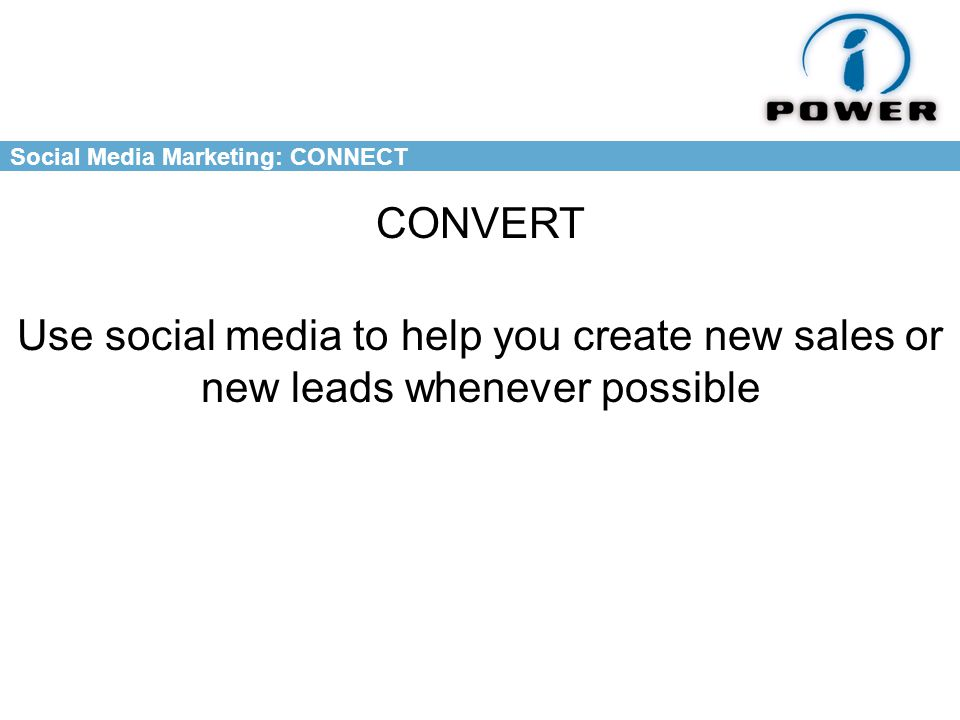 Social Media Marketing: CONNECT CONVERT Use social media to help you create new sales or new leads whenever possible