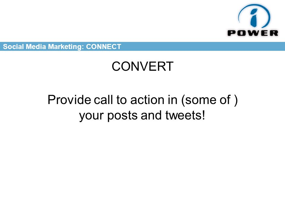 Social Media Marketing: CONNECT CONVERT Provide call to action in (some of ) your posts and tweets!