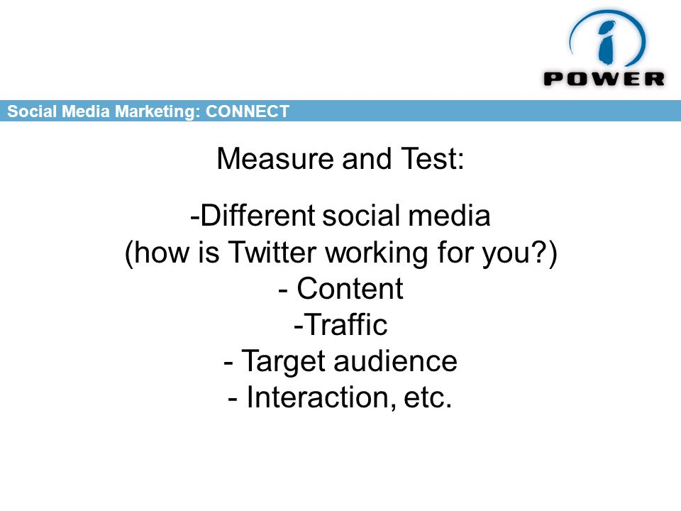 Social Media Marketing: CONNECT Measure and Test: -Different social media (how is Twitter working for you ) - Content -Traffic - Target audience - Interaction, etc.