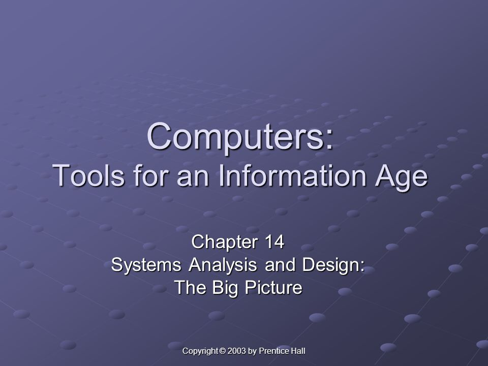 Copyright © 2003 by Prentice Hall Computers: Tools for an Information Age Chapter 14 Systems Analysis and Design: The Big Picture