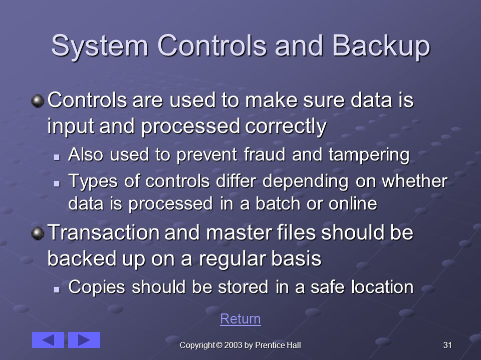 31Copyright © 2003 by Prentice Hall System Controls and Backup Controls are used to make sure data is input and processed correctly Also used to prevent fraud and tampering Also used to prevent fraud and tampering Types of controls differ depending on whether data is processed in a batch or online Types of controls differ depending on whether data is processed in a batch or online Transaction and master files should be backed up on a regular basis Copies should be stored in a safe location Copies should be stored in a safe location Return