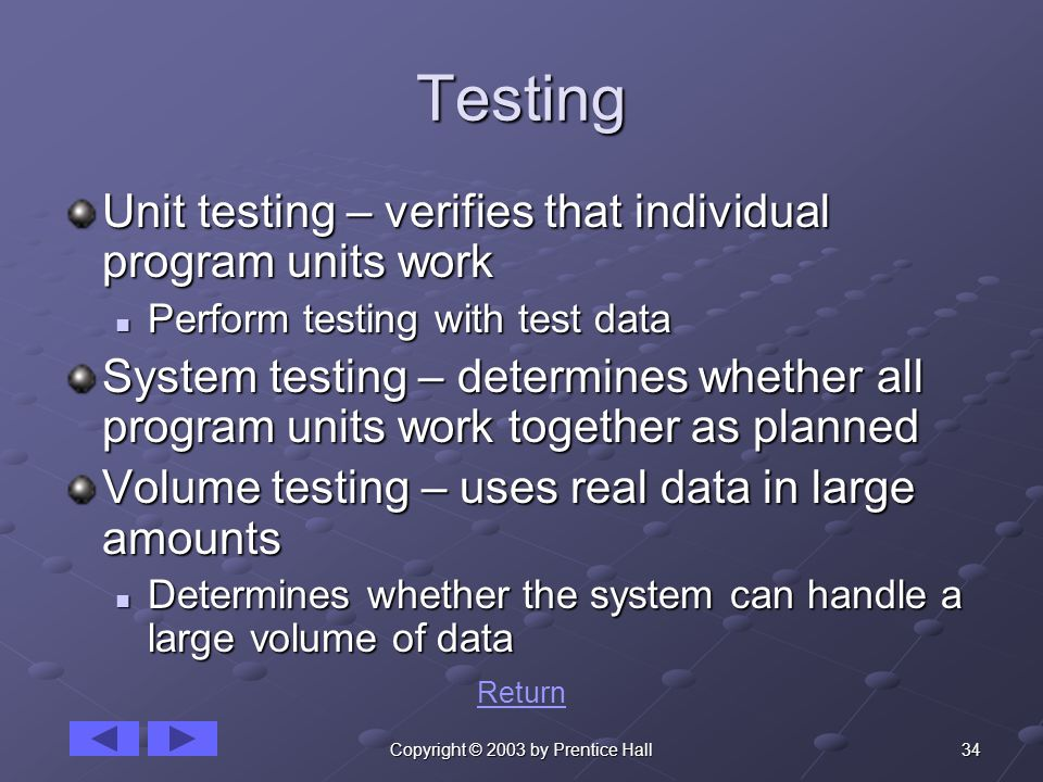34Copyright © 2003 by Prentice Hall Testing Unit testing – verifies that individual program units work Perform testing with test data Perform testing with test data System testing – determines whether all program units work together as planned Volume testing – uses real data in large amounts Determines whether the system can handle a large volume of data Determines whether the system can handle a large volume of data Return