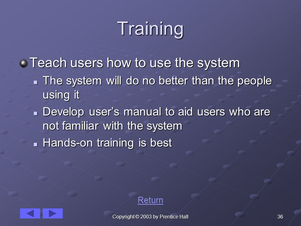 36Copyright © 2003 by Prentice Hall Training Teach users how to use the system The system will do no better than the people using it The system will do no better than the people using it Develop user's manual to aid users who are not familiar with the system Develop user's manual to aid users who are not familiar with the system Hands-on training is best Hands-on training is best Return