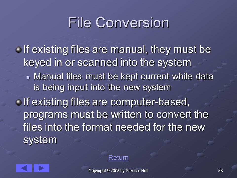 38Copyright © 2003 by Prentice Hall File Conversion If existing files are manual, they must be keyed in or scanned into the system Manual files must be kept current while data is being input into the new system Manual files must be kept current while data is being input into the new system If existing files are computer-based, programs must be written to convert the files into the format needed for the new system Return