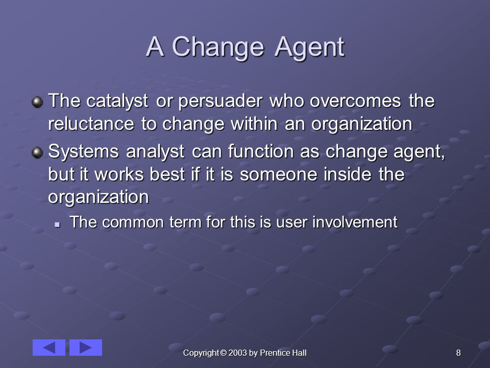 8Copyright © 2003 by Prentice Hall A Change Agent The catalyst or persuader who overcomes the reluctance to change within an organization Systems analyst can function as change agent, but it works best if it is someone inside the organization The common term for this is user involvement The common term for this is user involvement