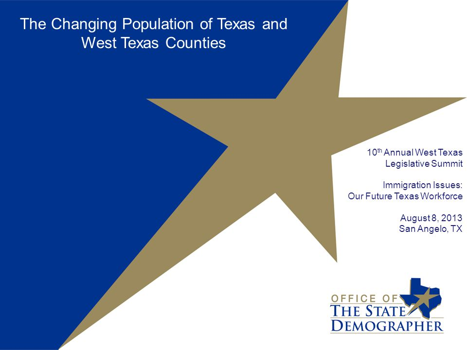 The Changing Population of Texas and West Texas Counties 10 th Annual West Texas Legislative Summit Immigration Issues: Our Future Texas Workforce August 8, 2013 San Angelo, TX