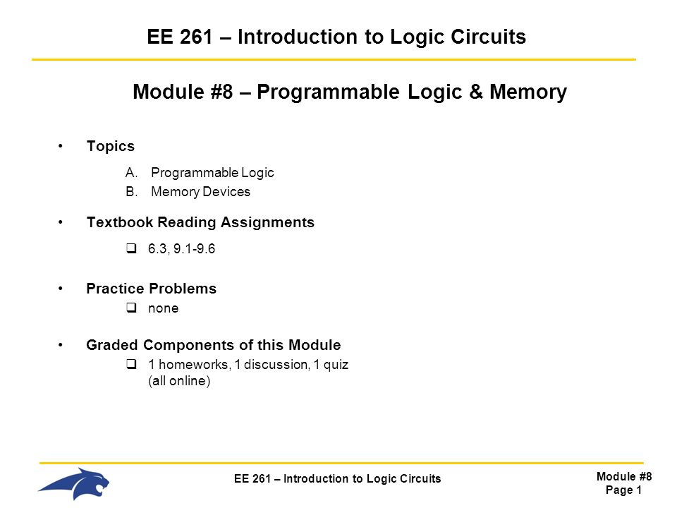 EE 261 – Introduction to Logic Circuits Module #8 Page 1 EE 261 – Introduction to Logic Circuits Module #8 – Programmable Logic & Memory Topics A.Programmable Logic B.Memory Devices Textbook Reading Assignments  6.3, Practice Problems  none Graded Components of this Module  1 homeworks, 1 discussion, 1 quiz (all online)