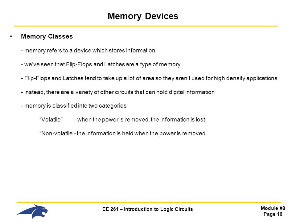 EE 261 – Introduction to Logic Circuits Module #8 Page 16 Memory Devices Memory Classes - memory refers to a device which stores information - we've seen that Flip-Flops and Latches are a type of memory - Flip-Flops and Latches tend to take up a lot of area so they aren't used for high density applications - instead, there are a variety of other circuits that can hold digital information - memory is classified into two categories Volatile - when the power is removed, the information is lost Non-volatile - the information is held when the power is removed