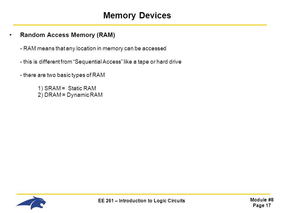 EE 261 – Introduction to Logic Circuits Module #8 Page 17 Memory Devices Random Access Memory (RAM) - RAM means that any location in memory can be accessed - this is different from Sequential Access like a tape or hard drive - there are two basic types of RAM 1) SRAM = Static RAM 2) DRAM = Dynamic RAM