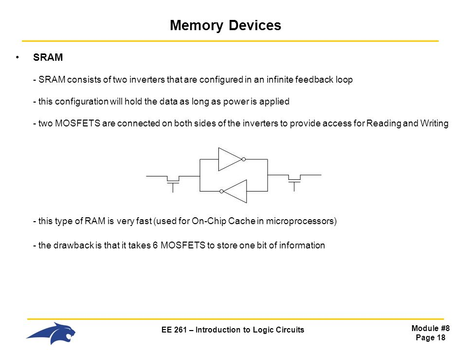 EE 261 – Introduction to Logic Circuits Module #8 Page 18 Memory Devices SRAM - SRAM consists of two inverters that are configured in an infinite feedback loop - this configuration will hold the data as long as power is applied - two MOSFETS are connected on both sides of the inverters to provide access for Reading and Writing - this type of RAM is very fast (used for On-Chip Cache in microprocessors) - the drawback is that it takes 6 MOSFETS to store one bit of information