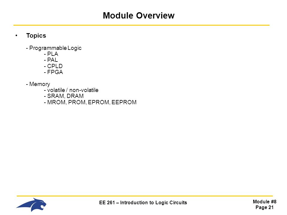 EE 261 – Introduction to Logic Circuits Module #8 Page 21 Module Overview Topics - Programmable Logic - PLA - PAL - CPLD - FPGA - Memory - volatile / non-volatile - SRAM, DRAM - MROM, PROM, EPROM, EEPROM