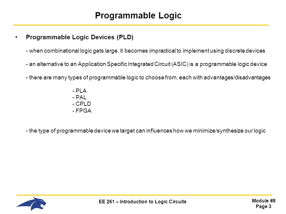 EE 261 – Introduction to Logic Circuits Module #8 Page 3 Programmable Logic Programmable Logic Devices (PLD) - when combinational logic gets large, it becomes impractical to implement using discrete devices - an alternative to an Application Specific Integrated Circuit (ASIC) is a programmable logic device - there are many types of programmable logic to choose from, each with advantages/disadvantages - PLA - PAL - CPLD - FPGA - the type of programmable device we target can influences how we minimize/synthesize our logic