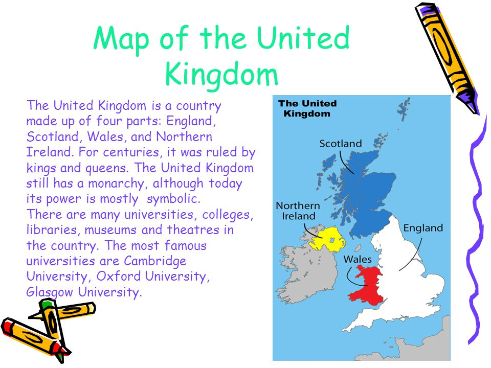 Map of the United Kingdom The United Kingdom is a country made up of four parts: England, Scotland, Wales, and Northern Ireland.