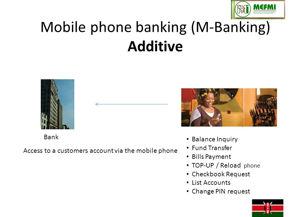 Mobile phone banking (M-Banking) Additive Access to a customers account via the mobile phone Bank Balance Inquiry Fund Transfer Bills Payment TOP-UP / Reload phone Checkbook Request List Accounts Change PIN request 11