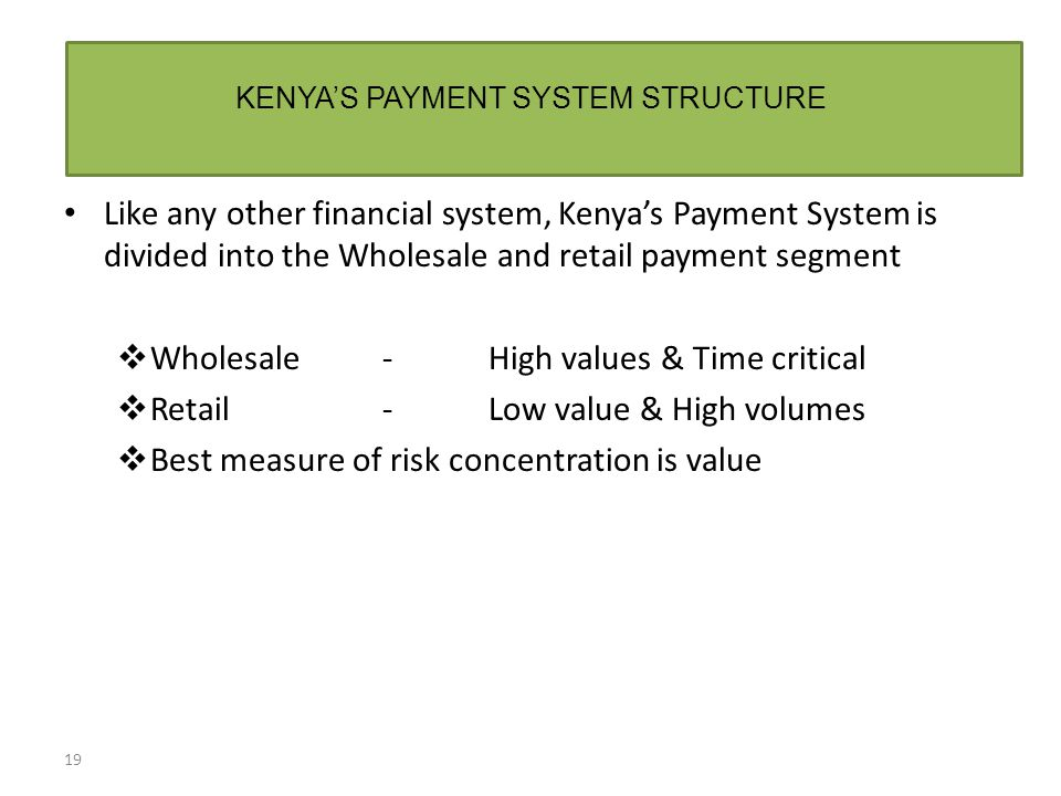 KENYA'S PAYMENT SYSTEM STRUCTURE 19 Like any other financial system, Kenya's Payment System is divided into the Wholesale and retail payment segment  Wholesale- High values & Time critical  Retail-Low value & High volumes  Best measure of risk concentration is value
