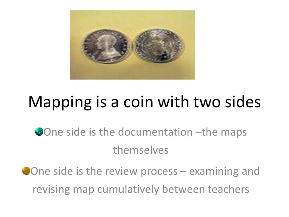 Mapping is a coin with two sides One side is the documentation –the maps themselves One side is the review process – examining and revising map cumulatively between teachers