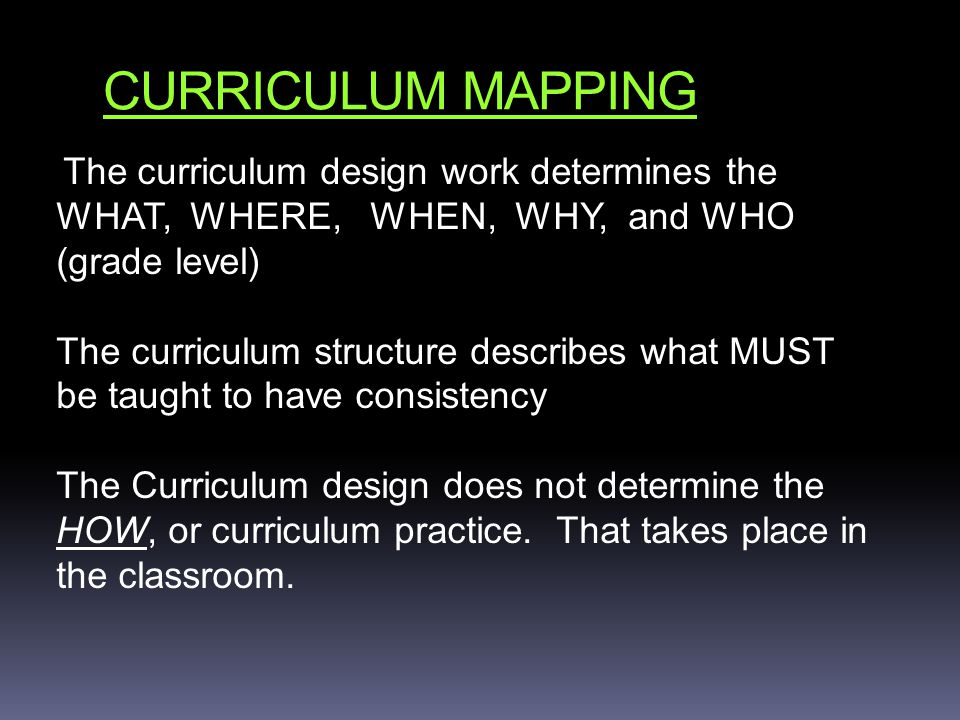 CURRICULUM MAPPING The curriculum design work determines the WHAT, WHERE, WHEN, WHY, and WHO (grade level) The curriculum structure describes what MUST be taught to have consistency The Curriculum design does not determine the HOW, or curriculum practice.