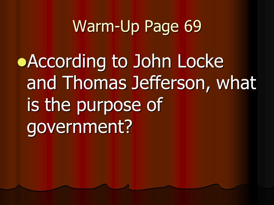 Warm-Up Page 69 According to John Locke and Thomas Jefferson, what is the purpose of government.