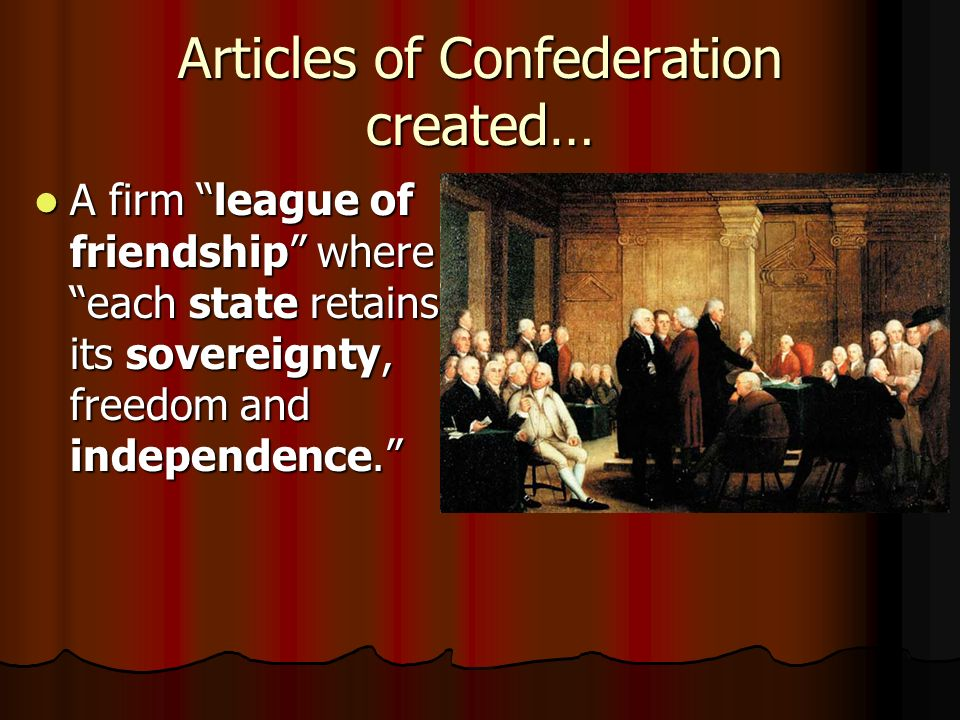 Articles of Confederation created… A firm league of friendship where each state retains its sovereignty, freedom and independence. A firm league of friendship where each state retains its sovereignty, freedom and independence.