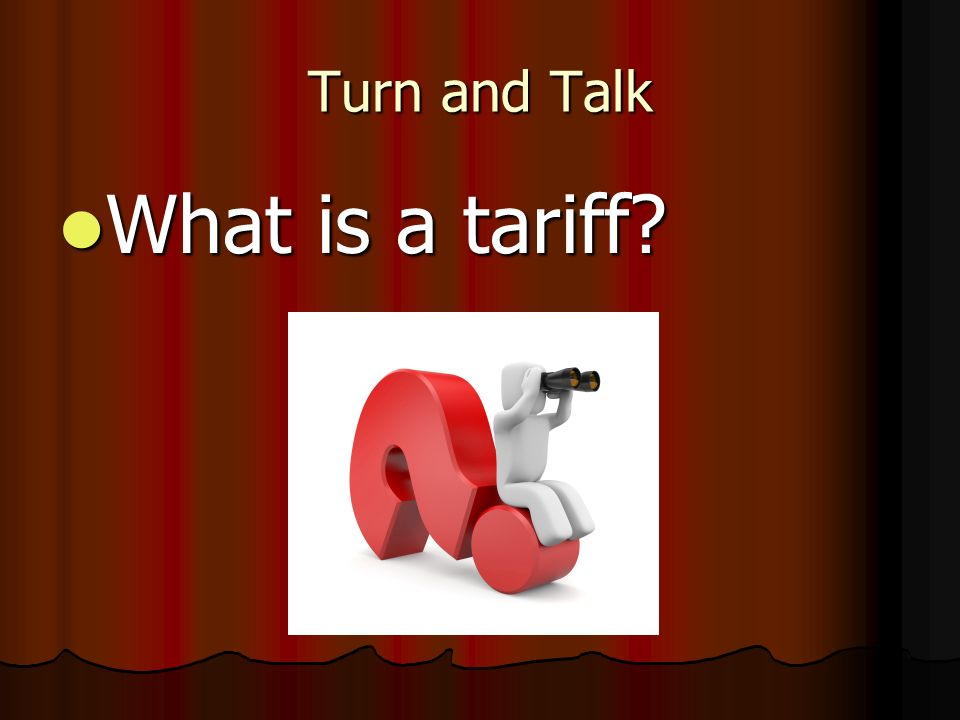 Turn and Talk What is a tariff What is a tariff