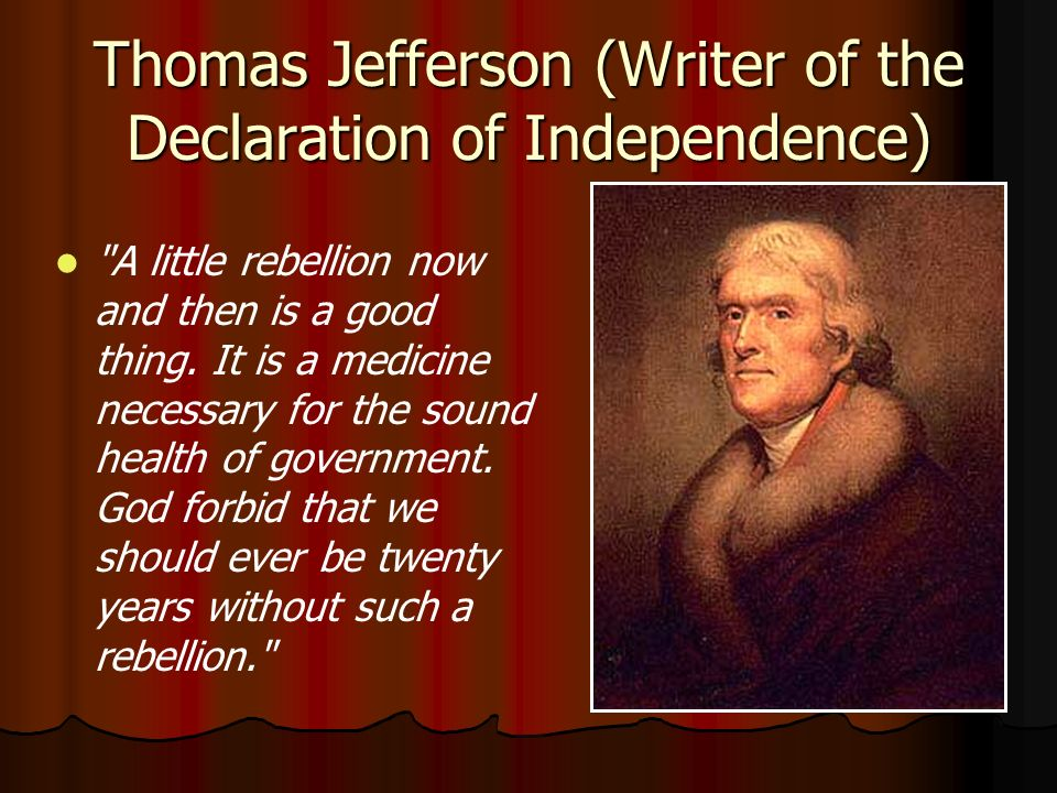 Thomas Jefferson (Writer of the Declaration of Independence) A little rebellion now and then is a good thing.